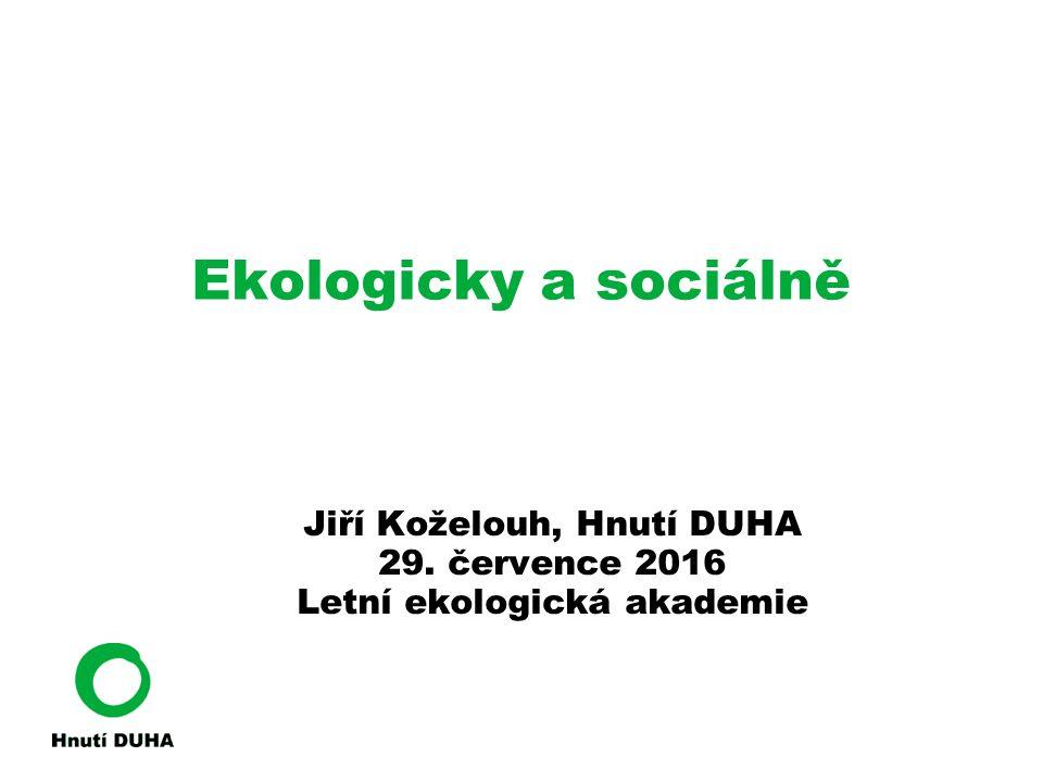 Ekologicky a sociálně Jiří Koželouh, Hnutí DUHA 29. července 2016 Letní ekologická akademie