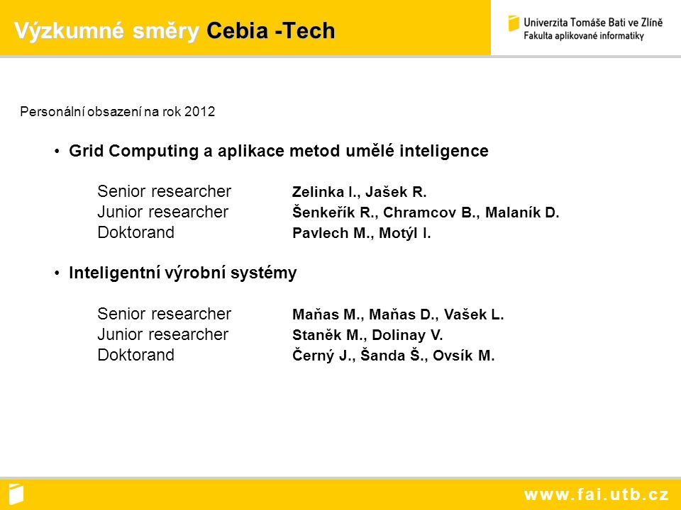 www.fai.utb.cz Výzkumné směry Cebia -Tech Výzkumné směry Cebia -Tech Personální obsazení na rok 2012 Grid Computing a aplikace metod umělé inteligence Senior researcher Zelinka I., Jašek R.