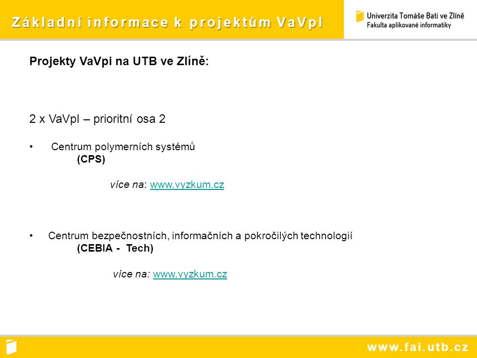 www.fai.utb.cz Základní informace k projektům VaVpI Základní informace k projektům VaVpI Projekty VaVpi na UTB ve Zlíně: 2 x VaVpI – prioritní osa 2 Centrum polymerních systémů (CPS) více na: www.vyzkum.czwww.vyzkum.cz Centrum bezpečnostních, informačních a pokročilých technologií (CEBIA - Tech) více na: www.vyzkum.czwww.vyzkum.cz