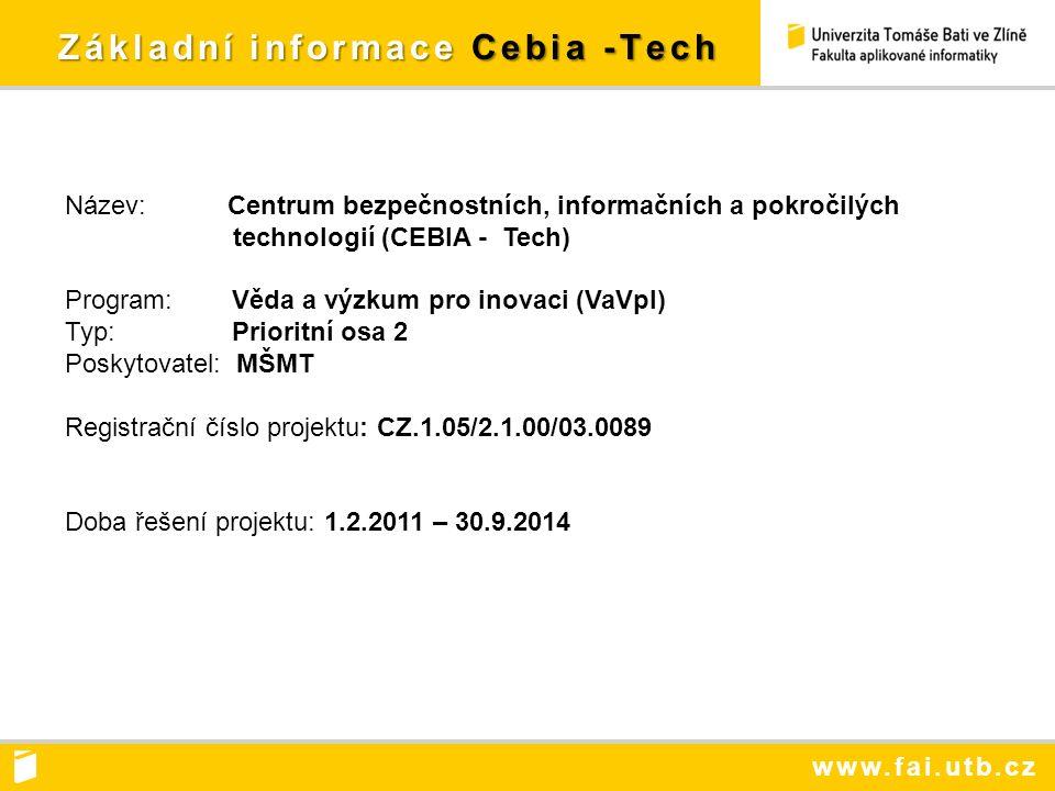 www.fai.utb.cz Základní informace Cebia -Tech Základní informace Cebia -Tech Název: Centrum bezpečnostních, informačních a pokročilých technologií (CEBIA - Tech) Program: Věda a výzkum pro inovaci (VaVpI) Typ: Prioritní osa 2 Poskytovatel: MŠMT Registrační číslo projektu: CZ.1.05/2.1.00/03.0089 Doba řešení projektu: 1.2.2011 – 30.9.2014
