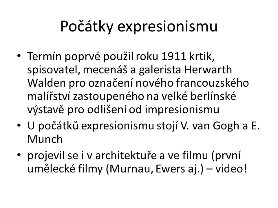 Počátky expresionismu Termín poprvé použil roku 1911 krtik, spisovatel, mecenáš a galerista Herwarth Walden pro označení nového francouzského malířství zastoupeného na velké berlínské výstavě pro odlišení od impresionismu U počátků expresionismu stojí V.