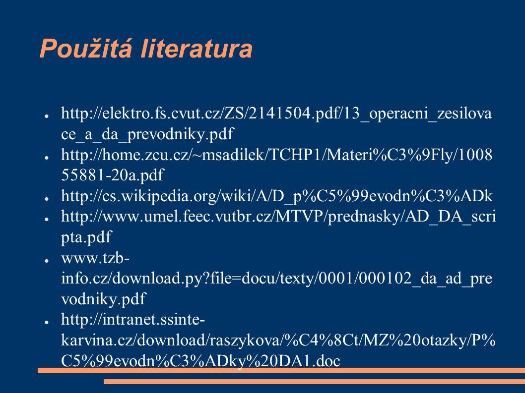 Použitá literatura ● http://elektro.fs.cvut.cz/ZS/2141504.pdf/13_operacni_zesilova ce_a_da_prevodniky.pdf ● http://home.zcu.cz/~msadilek/TCHP1/Materi%C3%9Fly/1008 55881-20a.pdf ● http://cs.wikipedia.org/wiki/A/D_p%C5%99evodn%C3%ADk ● http://www.umel.feec.vutbr.cz/MTVP/prednasky/AD_DA_scri pta.pdf ● www.tzb- info.cz/download.py file=docu/texty/0001/000102_da_ad_pre vodniky.pdf ● http://intranet.ssinte- karvina.cz/download/raszykova/%C4%8Ct/MZ%20otazky/P% C5%99evodn%C3%ADky%20DA1.doc