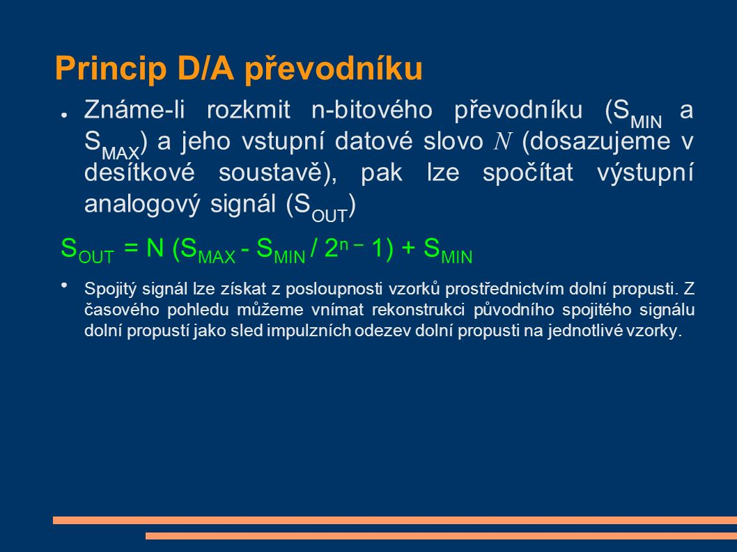 Princip D/A převodníku ● Známe-li rozkmit n-bitového převodníku (S MIN a S MAX ) a jeho vstupní datové slovo N (dosazujeme v desítkové soustavě), pak