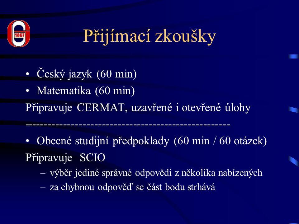 Přijímací zkoušky Český jazyk (60 min) Matematika (60 min) Připravuje CERMAT, uzavřené i otevřené úlohy ----------------------------------------------------- Obecné studijní předpoklady (60 min / 60 otázek) Připravuje SCIO –výběr jediné správné odpovědi z několika nabízených –za chybnou odpověď se část bodu strhává