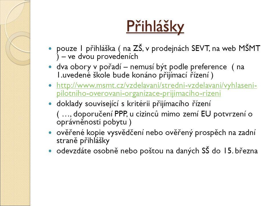 Přihlášky pouze 1 přihláška ( na ZŠ, v prodejnách SEVT, na web MŠMT ) – ve dvou provedeních dva obory v pořadí – nemusí být podle preference ( na 1.uvedené škole bude konáno přijímací řízení ) http://www.msmt.cz/vzdelavani/stredni-vzdelavani/vyhlaseni- pilotniho-overovani-organizace-prijimaciho-rizeni http://www.msmt.cz/vzdelavani/stredni-vzdelavani/vyhlaseni- pilotniho-overovani-organizace-prijimaciho-rizeni doklady související s kritérii přijímacího řízení ( …, doporučení PPP, u cizinců mimo zemí EU potvrzení o oprávněnosti pobytu ) ověřené kopie vysvědčení nebo ověřený prospěch na zadní straně přihlášky odevzdáte osobně nebo poštou na daných SŠ do 15.