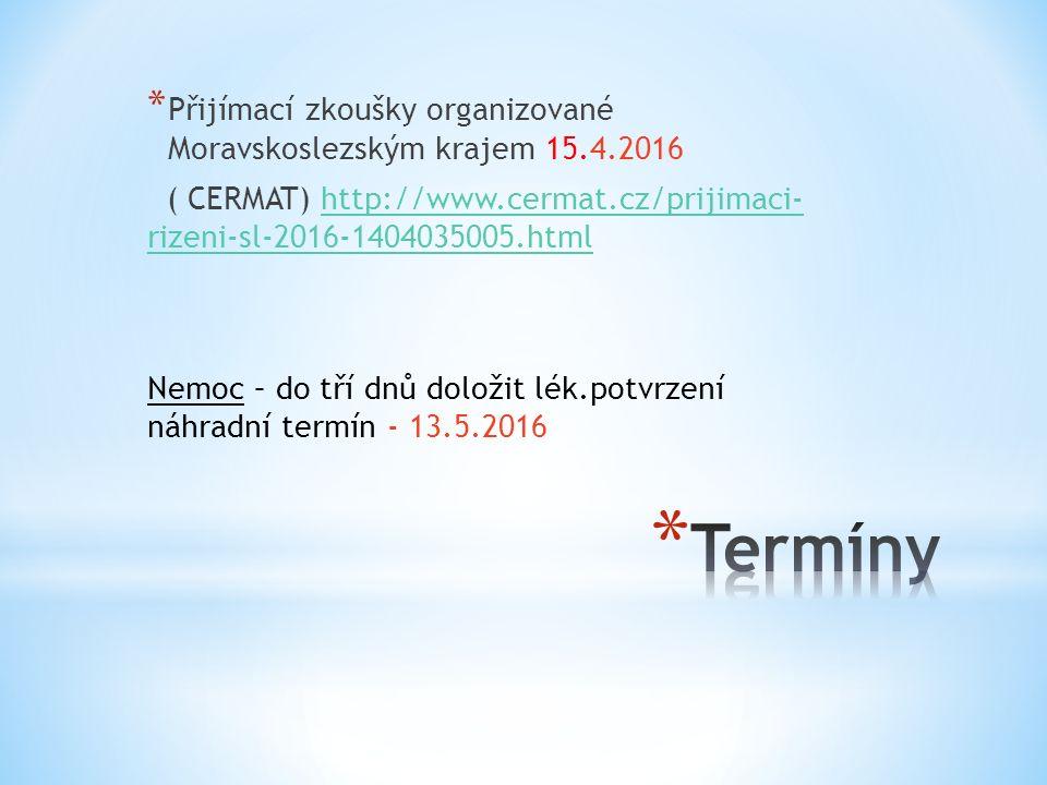 * Přijímací zkoušky organizované Moravskoslezským krajem 15.4.2016 ( CERMAT) http://www.cermat.cz/prijimaci- rizeni-sl-2016-1404035005.htmlhttp://www.cermat.cz/prijimaci- rizeni-sl-2016-1404035005.html Nemoc – do tří dnů doložit lék.potvrzení náhradní termín - 13.5.2016