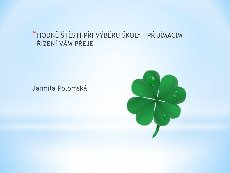 * HODNĚ ŠTĚSTÍ PŘI VÝBĚRU ŠKOLY I PŘIJÍMACÍM ŘÍZENÍ VÁM PŘEJE Jarmila Polomská