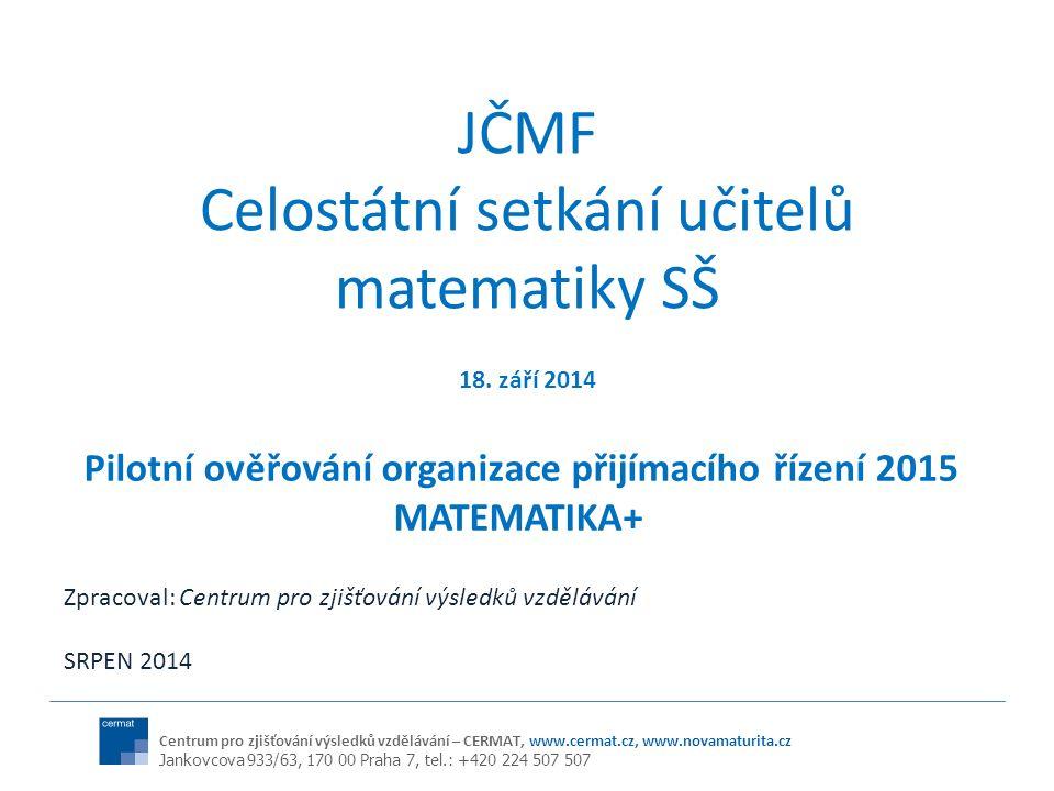 Centrum pro zjišťování výsledků vzdělávání – CERMAT, www.cermat.cz, www.novamaturita.cz Jankovcova 933/63, 170 00 Praha 7, tel.: +420 224 507 507 JČMF Celostátní setkání učitelů matematiky SŠ Pilotní ověřování organizace přijímacího řízení 2015 MATEMATIKA+ 18.