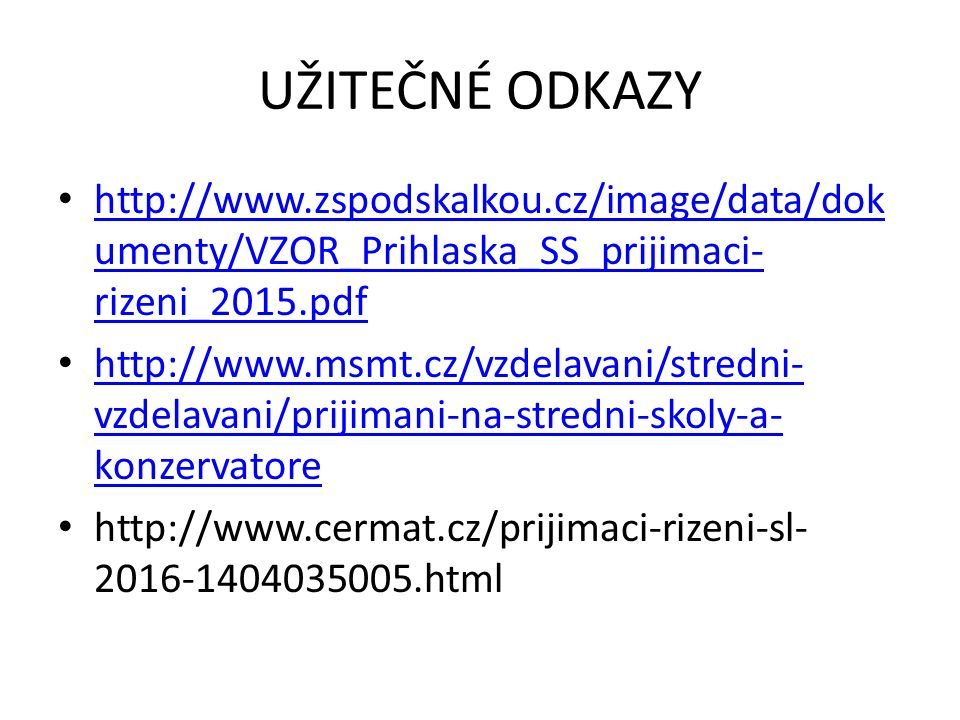 UŽITEČNÉ ODKAZY http://www.zspodskalkou.cz/image/data/dok umenty/VZOR_Prihlaska_SS_prijimaci- rizeni_2015.pdf http://www.zspodskalkou.cz/image/data/dok umenty/VZOR_Prihlaska_SS_prijimaci- rizeni_2015.pdf http://www.msmt.cz/vzdelavani/stredni- vzdelavani/prijimani-na-stredni-skoly-a- konzervatore http://www.msmt.cz/vzdelavani/stredni- vzdelavani/prijimani-na-stredni-skoly-a- konzervatore http://www.cermat.cz/prijimaci-rizeni-sl- 2016-1404035005.html