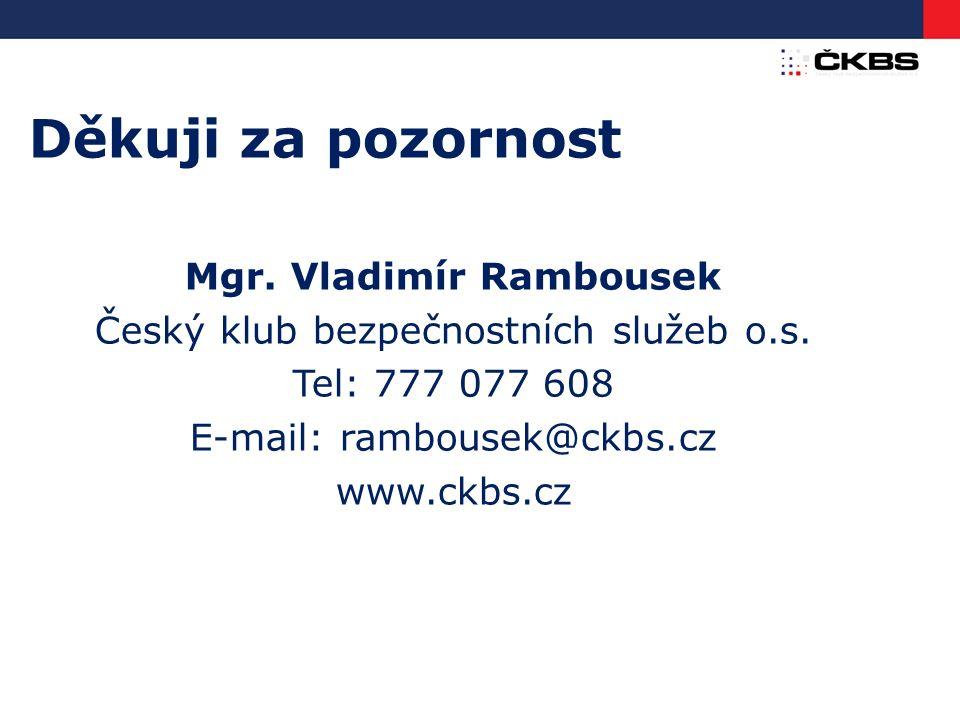 Děkuji za pozornost Mgr. Vladimír Rambousek Český klub bezpečnostních služeb o.s. Tel: 777 077 608 E-mail: rambousek@ckbs.cz www.ckbs.cz