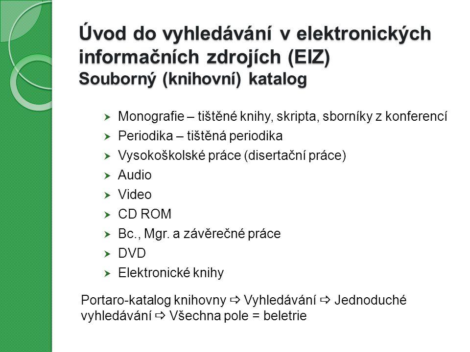 Úvod do vyhledávání v elektronických informačních zdrojích (EIZ) Souborný (knihovní) katalog  Monografie – tištěné knihy, skripta, sborníky z konferencí  Periodika – tištěná periodika  Vysokoškolské práce (disertační práce)  Audio  Video  CD ROM  Bc., Mgr.