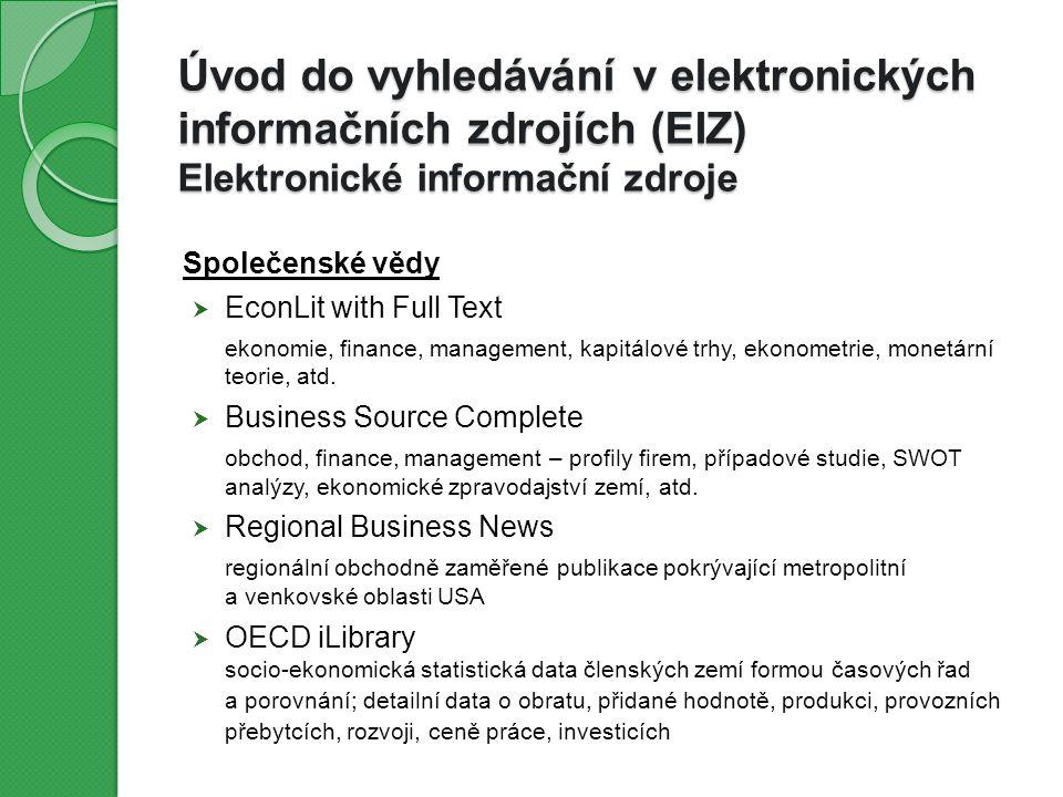 Úvod do vyhledávání v elektronických informačních zdrojích (EIZ) Elektronické informační zdroje Přírodní a společenské vědy  Web of Science Core Collection  Scopus  Academic Search Complete  ProQuest Central přírodní vědy (biologie, medicína, zemědělství, chemie, genetika, …), technické vědy (strojírenství, stavebnictví, materiály, telekomunikace, počítačová věda, informační systémy,…), společenské a humanitní vědy (ekonomie, pedagogika, sociologie, historie, archeologie, umění, architektura, jazykověda,…)