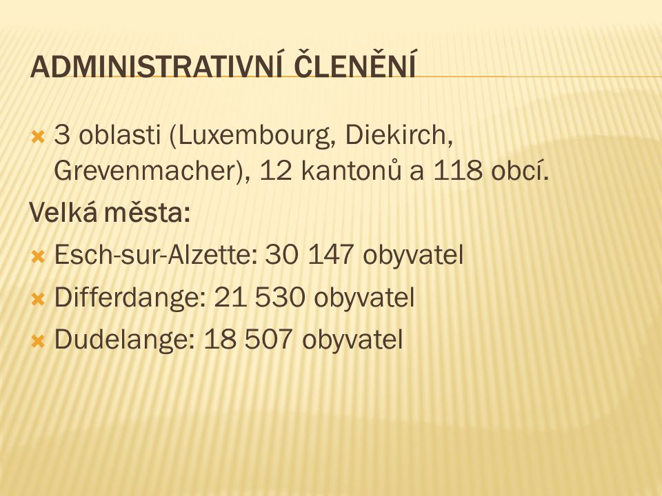 ADMINISTRATIVNÍ ČLENĚNÍ  3 oblasti (Luxembourg, Diekirch, Grevenmacher), 12 kantonů a 118 obcí.