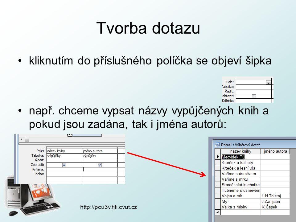 http://pcu3v.fjfi.cvut.cz Tvorba dotazu kliknutím do příslušného políčka se objeví šipka např. chceme vypsat názvy vypůjčených knih a pokud jsou zadán