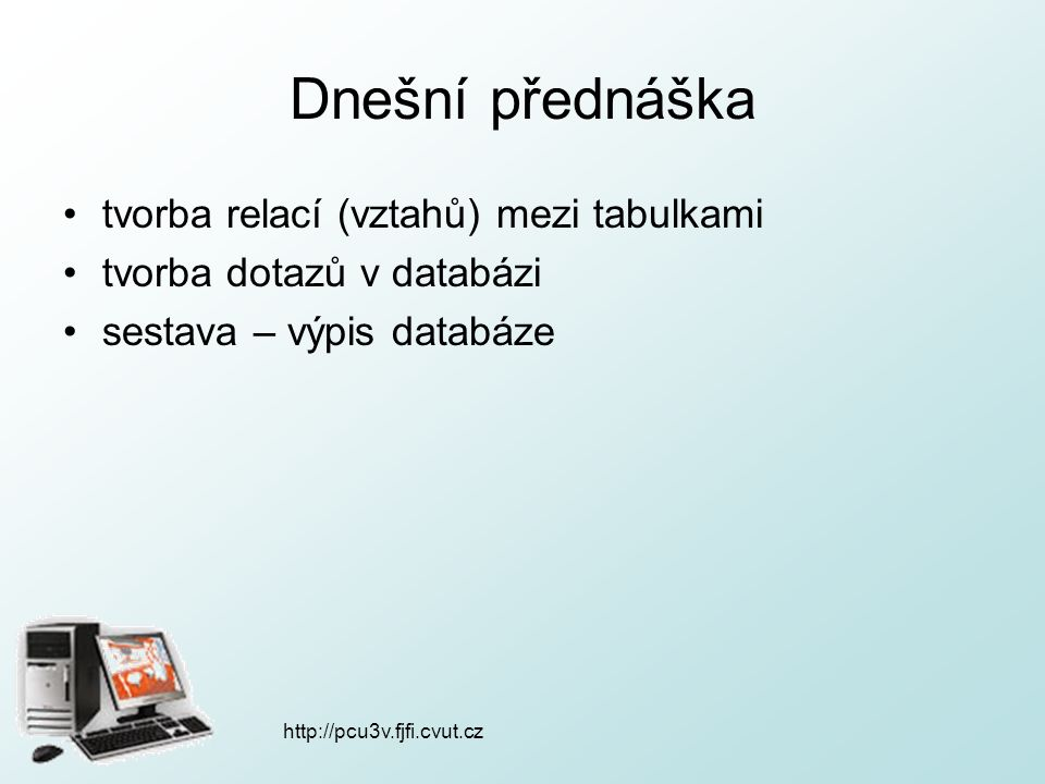 http://pcu3v.fjfi.cvut.cz Relace - opakování relace ( = vztah) –1:1 – jednoznačné přiřazení (jeden pacient má jednu adresu) –1:N – jeden pacient může mít více nemocí –M:N – vícenásobné přiřazení (výrobek - vlastnost) tabulky musí obsahovat nějaké shodné pole, podle kterého relace vznikne