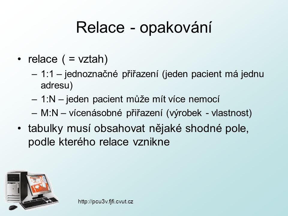 http://pcu3v.fjfi.cvut.cz Relace - opakování relace ( = vztah) –1:1 – jednoznačné přiřazení (jeden pacient má jednu adresu) –1:N – jeden pacient může