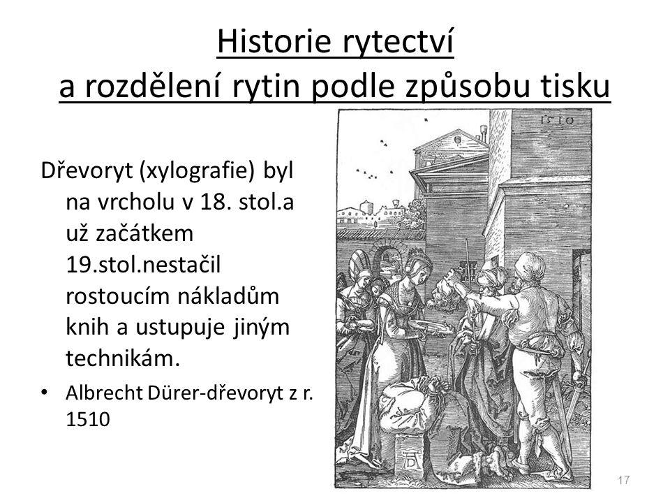 Historie rytectví a rozdělení rytin podle způsobu tisku Dřevoryt (xylografie) byl na vrcholu v 18. stol.a už začátkem 19.stol.nestačil rostoucím nákla