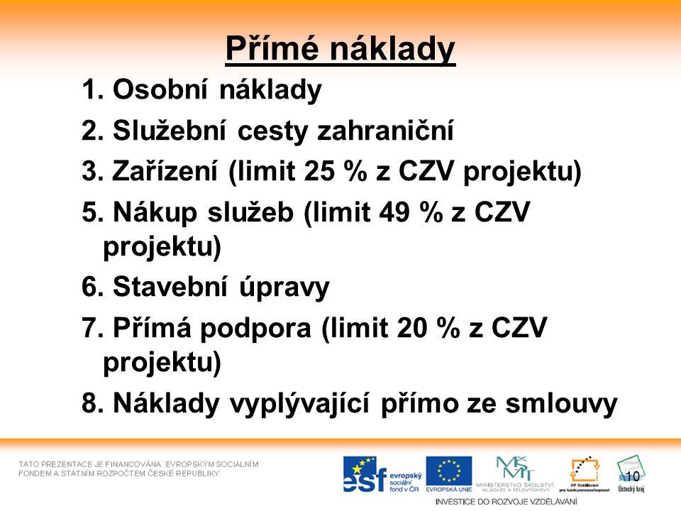10 Přímé náklady 1. Osobní náklady 2. Služební cesty zahraniční 3. Zařízení (limit 25 % z CZV projektu) 5. Nákup služeb (limit 49 % z CZV projektu) 6.