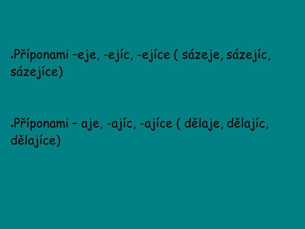 ● Příponami –eje, -ejíc, -ejíce ( sázeje, sázejíc, sázejíce) ● Příponami – aje, -ajíc, -ajíce ( dělaje, dělajíc, dělajíce)