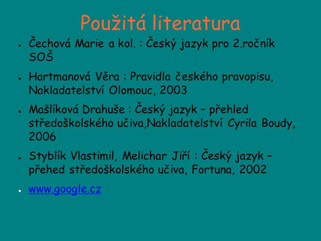 Použitá literatura ● Čechová Marie a kol. : Český jazyk pro 2.ročník SOŠ ● Hartmanová Věra : Pravidla českého pravopisu, Nakladatelství Olomouc, 2003