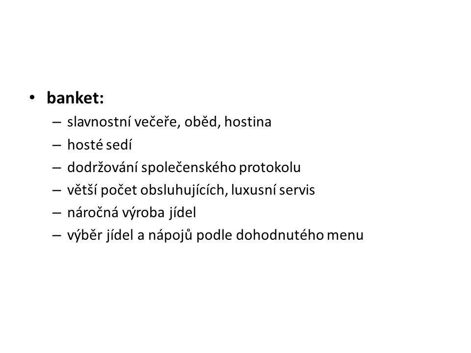 banket: – slavnostní večeře, oběd, hostina – hosté sedí – dodržování společenského protokolu – větší počet obsluhujících, luxusní servis – náročná výroba jídel – výběr jídel a nápojů podle dohodnutého menu