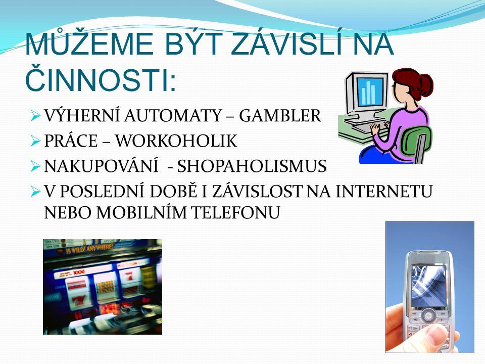 MŮŽEME BÝT ZÁVISLÍ NA ČINNOSTI:  VÝHERNÍ AUTOMATY – GAMBLER  PRÁCE – WORKOHOLIK  NAKUPOVÁNÍ - SHOPAHOLISMUS  V POSLEDNÍ DOBĚ I ZÁVISLOST NA INTERNETU NEBO MOBILNÍM TELEFONU