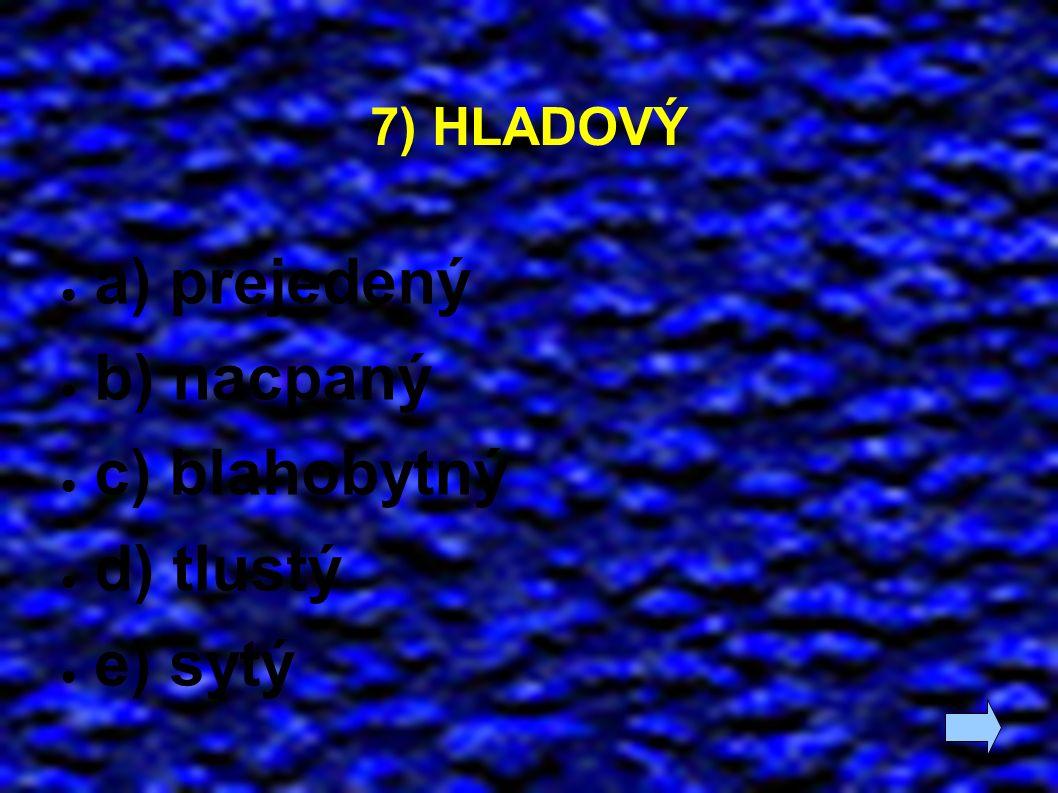 7) HLADOVÝ ● a) přejedený ● b) nacpaný ● c) blahobytný ● d) tlustý ● e) sytý