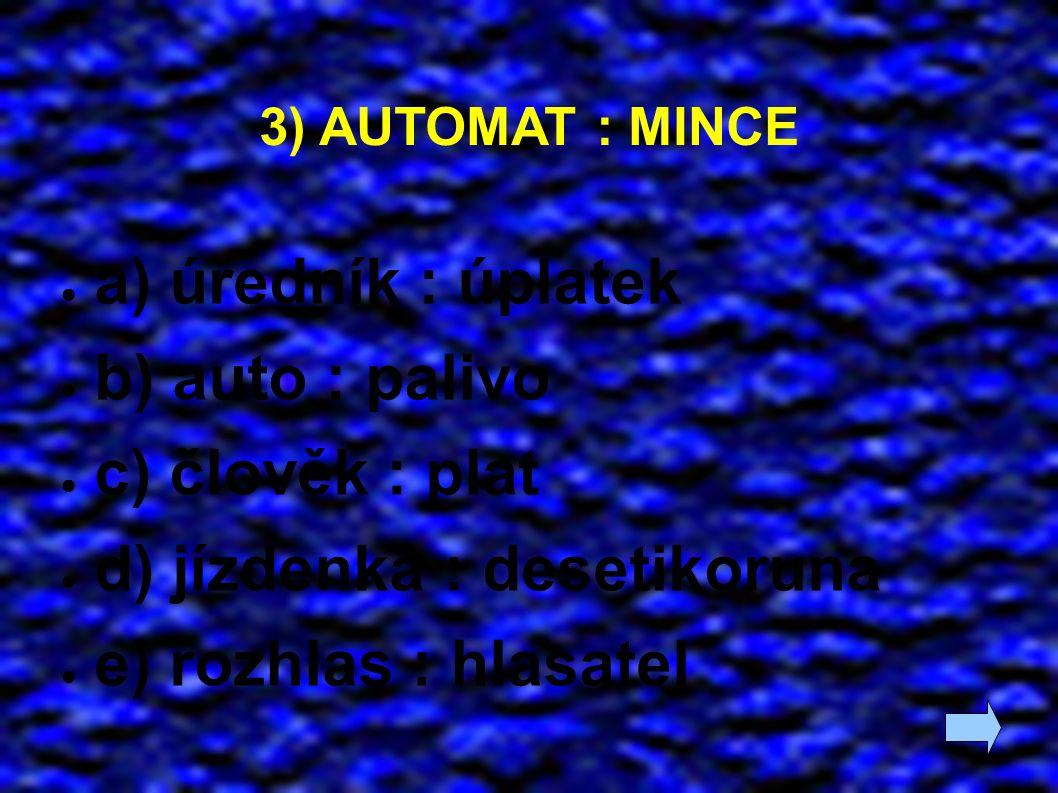 3) AUTOMAT : MINCE ● a) úředník : úplatek ● b) auto : palivo ● c) člověk : plat ● d) jízdenka : desetikoruna ● e) rozhlas : hlasatel
