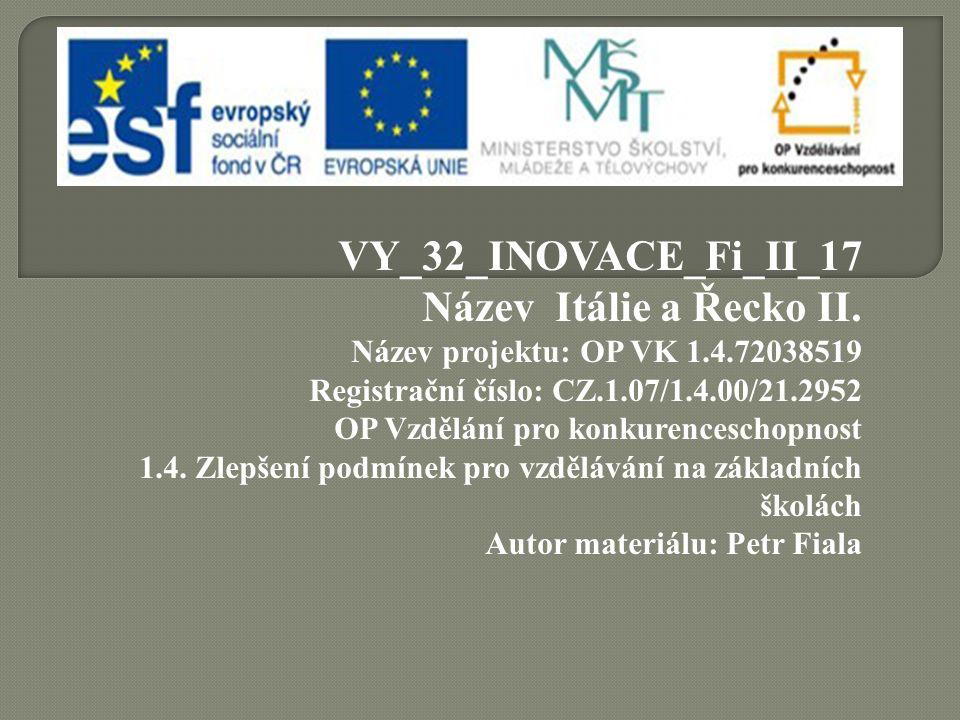 VY_32_INOVACE_Fi_II_17 Název Itálie a Řecko II. Název projektu: OP VK 1.4.72038519 Registrační číslo: CZ.1.07/1.4.00/21.2952 OP Vzdělání pro konkurenc