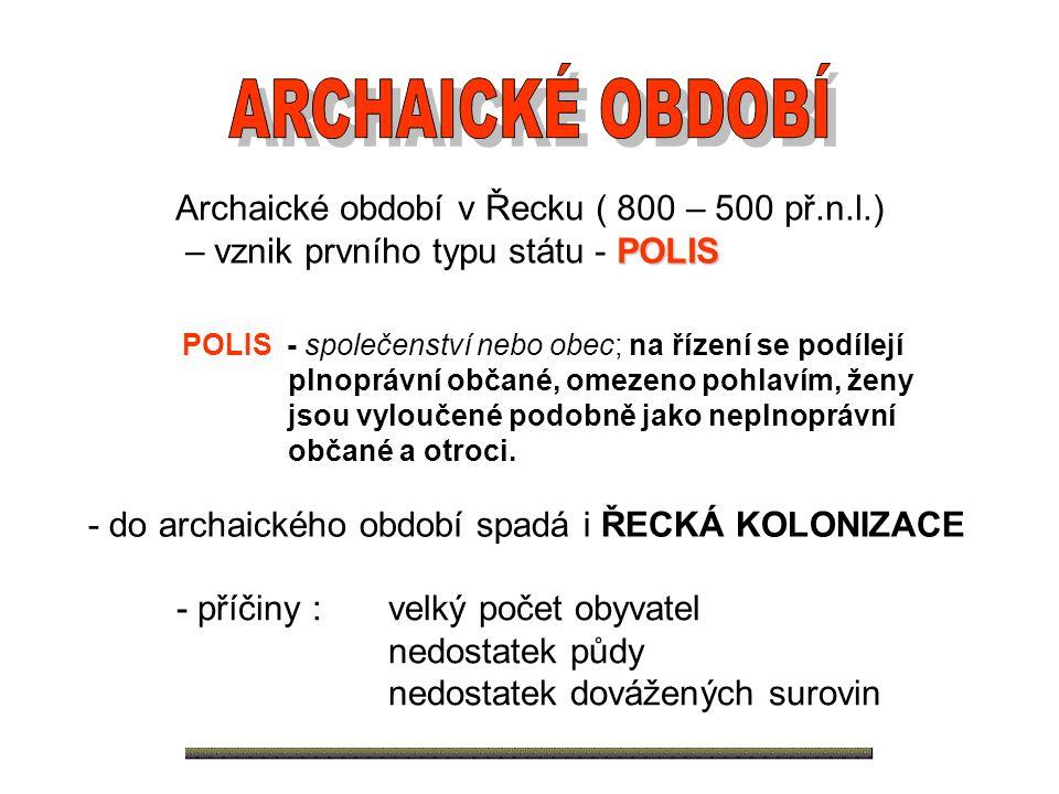 Archaické období v Řecku ( 800 – 500 př.n.l.) – vznik prvního typu státu - POLIS POLIS - společenství nebo obec; na řízení se podílejí plnoprávní obča