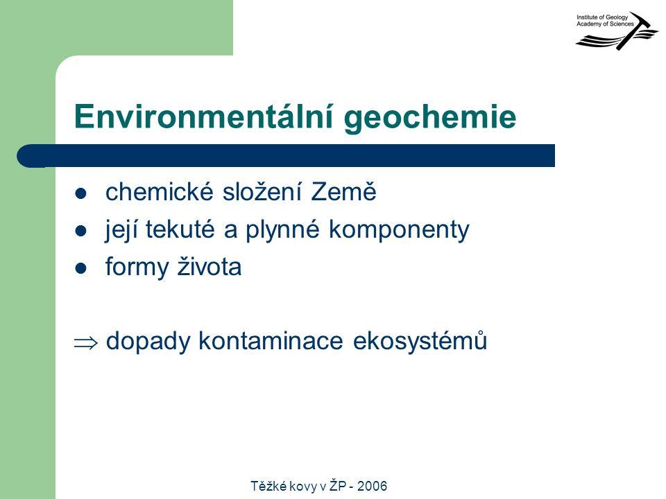 Těžké kovy v ŽP - 2006 Environmentální geochemie chemické složení Země její tekuté a plynné komponenty formy života  dopady kontaminace ekosystémů