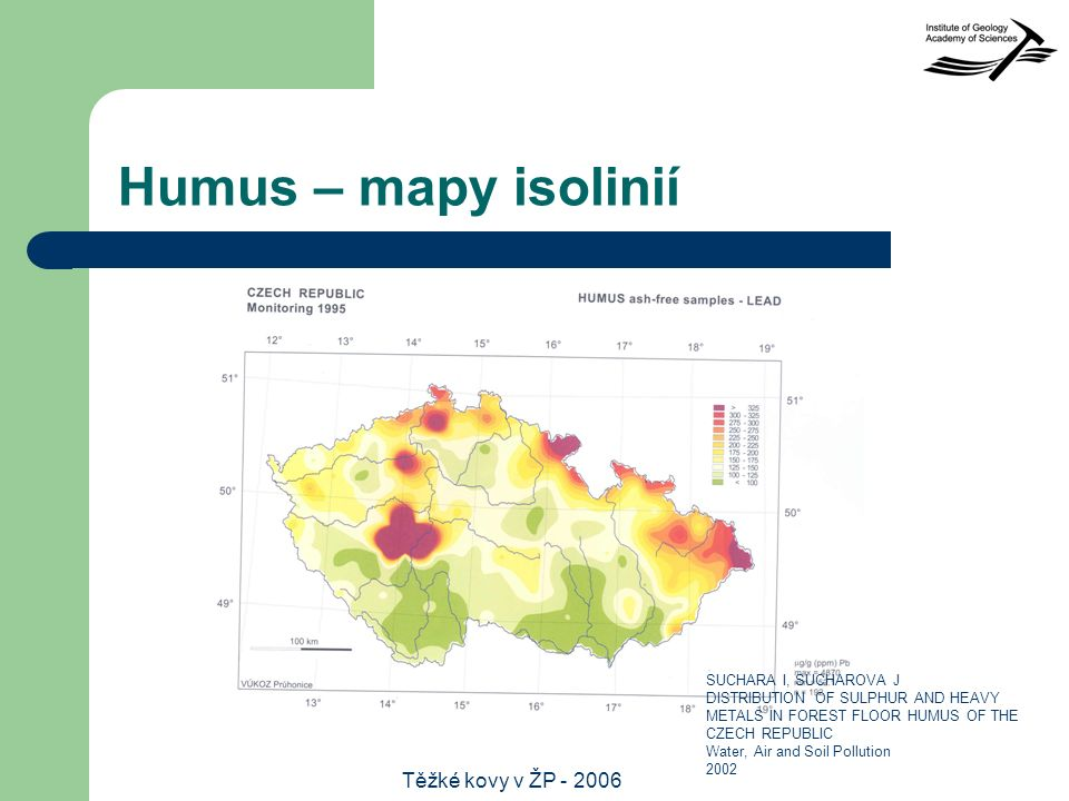 Těžké kovy v ŽP - 2006 Humus – mapy isolinií SUCHARA I, SUCHAROVA J DISTRIBUTION OF SULPHUR AND HEAVY METALS IN FOREST FLOOR HUMUS OF THE CZECH REPUBLIC Water, Air and Soil Pollution 2002