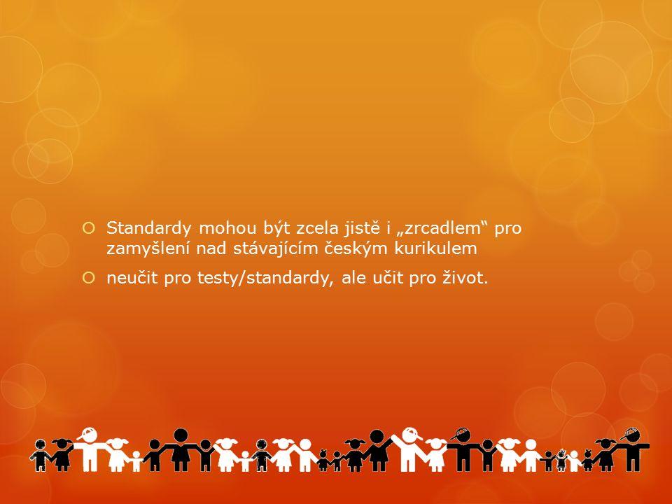 """ Standardy mohou být zcela jistě i """"zrcadlem pro zamyšlení nad stávajícím českým kurikulem  neučit pro testy/standardy, ale učit pro život."""