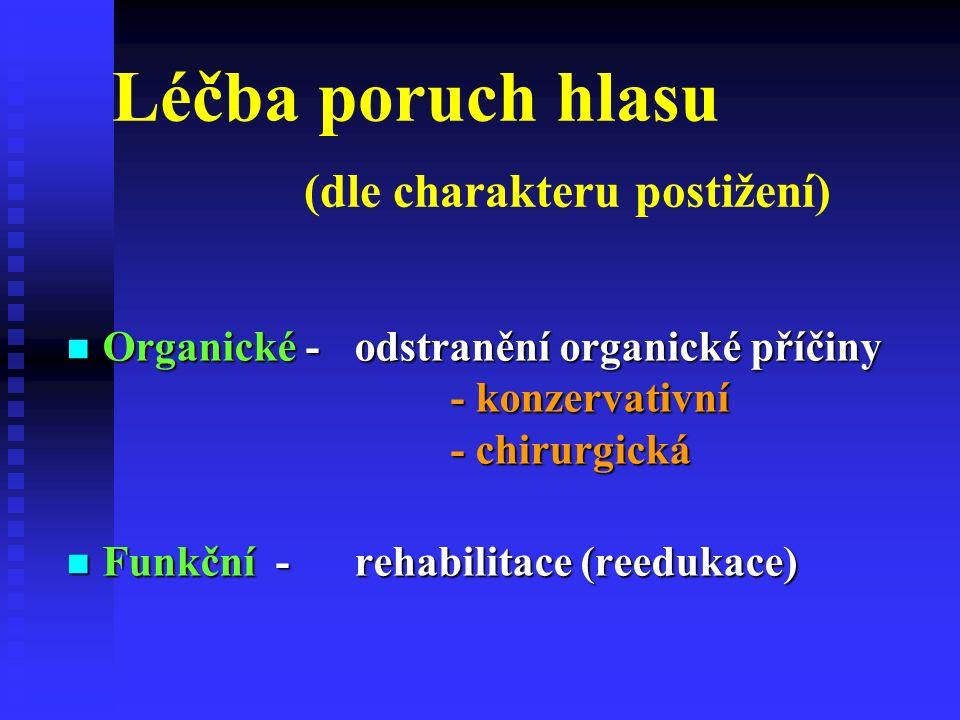 Léčba poruch hlasu (dle charakteru postižení) Organické - odstranění organické příčiny - konzervativní - chirurgická Organické - odstranění organické příčiny - konzervativní - chirurgická Funkční - rehabilitace (reedukace) Funkční - rehabilitace (reedukace)