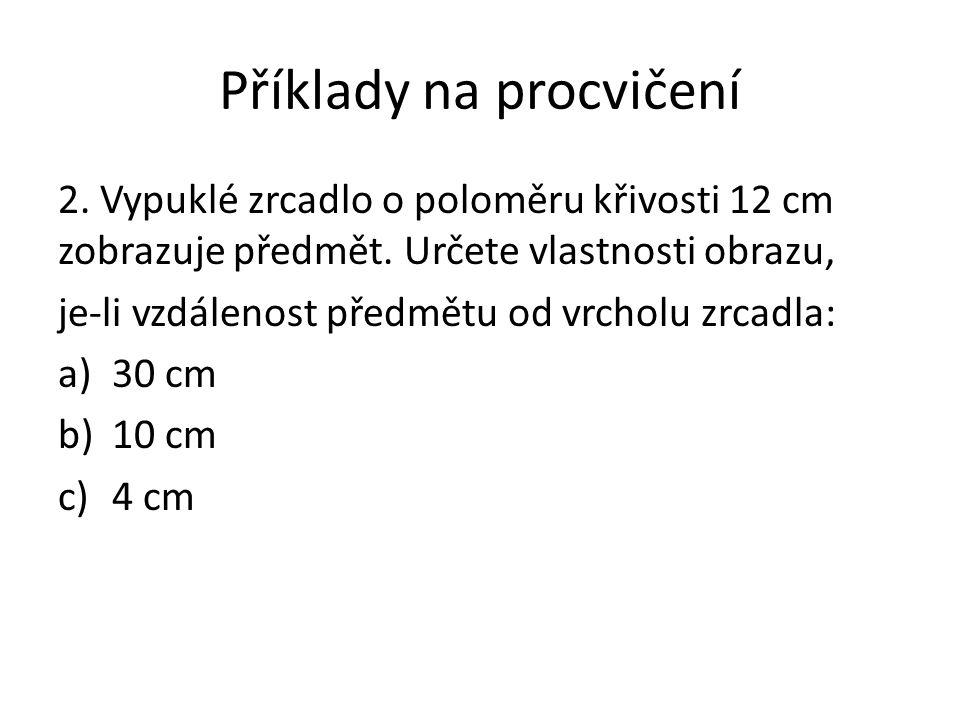 Příklady na procvičení 2. Vypuklé zrcadlo o poloměru křivosti 12 cm zobrazuje předmět. Určete vlastnosti obrazu, je-li vzdálenost předmětu od vrcholu