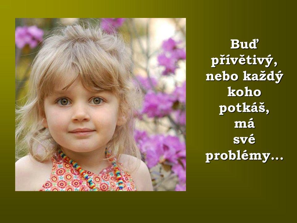 Buď přívětivý, nebo každý koho potkáš, má své problémy...