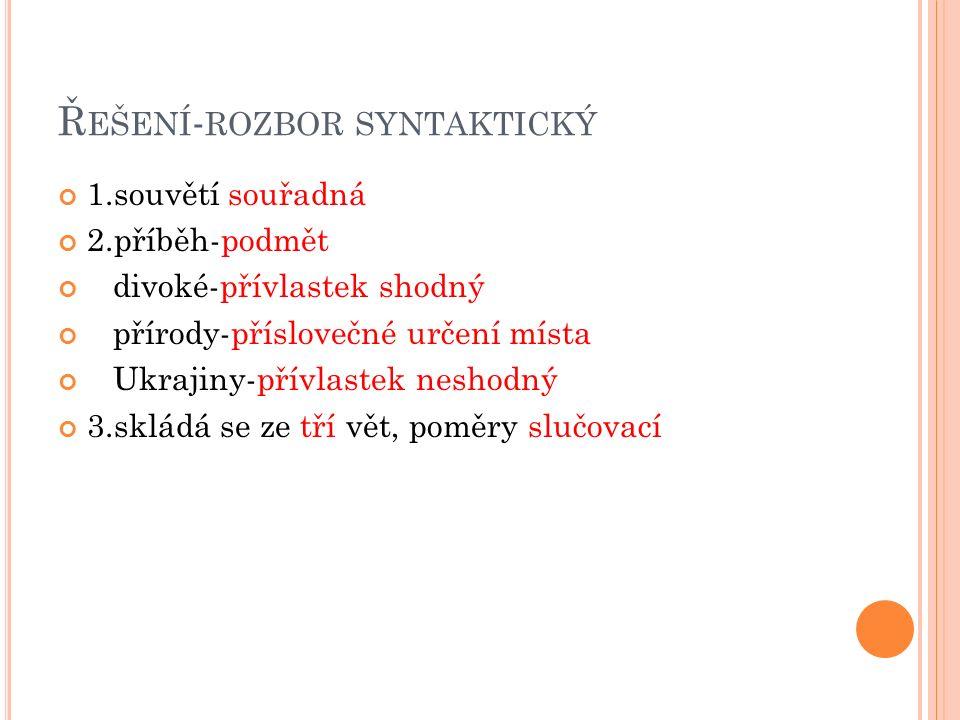Ř EŠENÍ - ROZBOR SYNTAKTICKÝ 1.souvětí souřadná 2.příběh-podmět divoké-přívlastek shodný přírody-příslovečné určení místa Ukrajiny-přívlastek neshodný