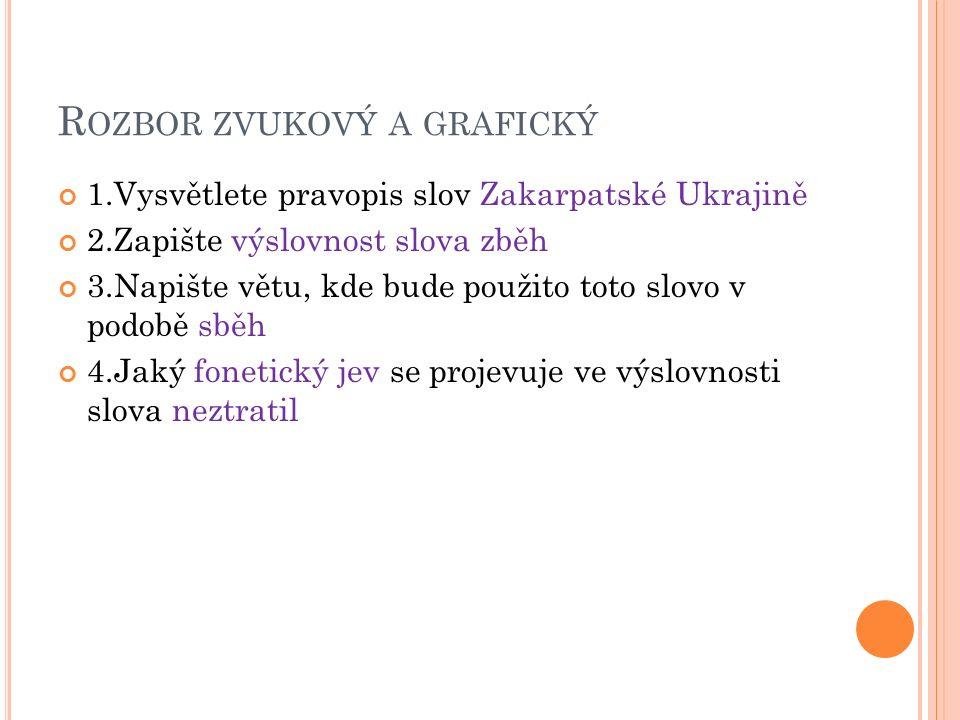R OZBOR ZVUKOVÝ A GRAFICKÝ 1.Vysvětlete pravopis slov Zakarpatské Ukrajině 2.Zapište výslovnost slova zběh 3.Napište větu, kde bude použito toto slovo