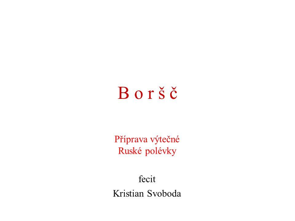 B o r š č Příprava výtečné Ruské polévky fecit Kristian Svoboda