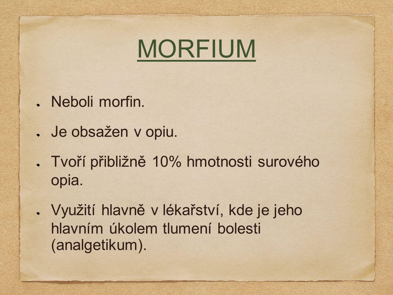 MORFIUM Neboli morfin. Je obsažen v opiu. Tvoří přibližně 10% hmotnosti surového opia. Využití hlavně v lékařství, kde je jeho hlavním úkolem tlumení