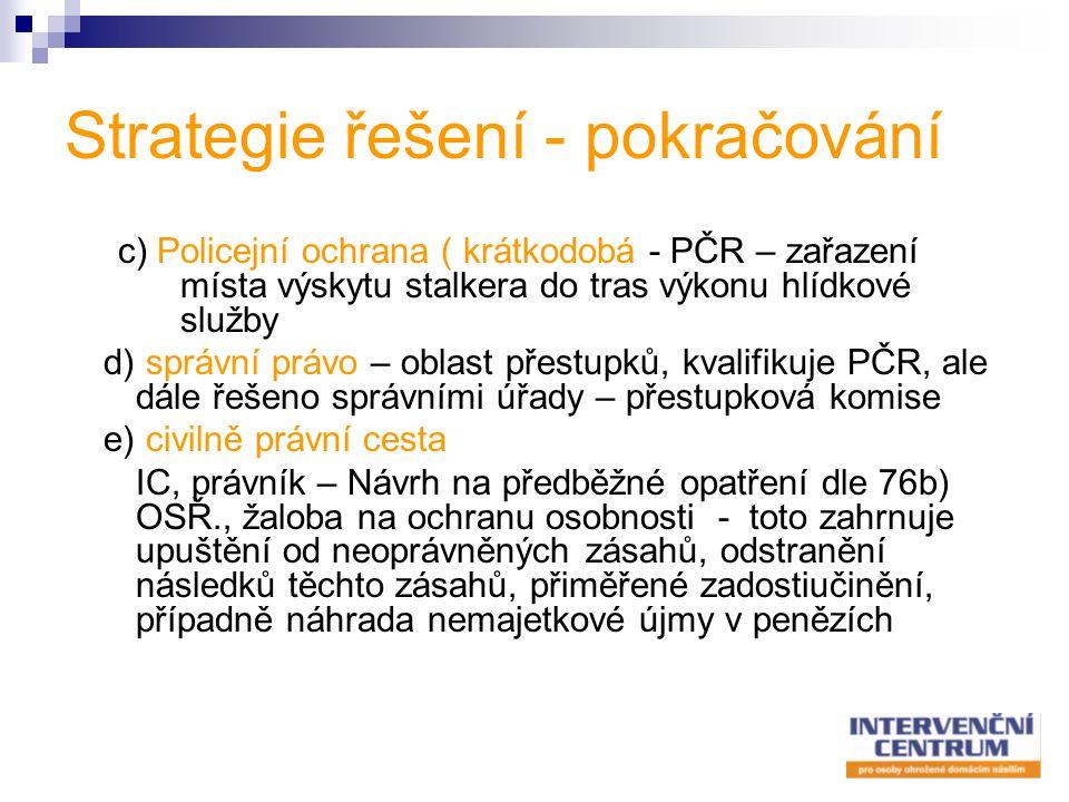 Strategie řešení - pokračování c) Policejní ochrana ( krátkodobá - PČR – zařazení místa výskytu stalkera do tras výkonu hlídkové služby d) správní právo – oblast přestupků, kvalifikuje PČR, ale dále řešeno správními úřady – přestupková komise e) civilně právní cesta IC, právník – Návrh na předběžné opatření dle 76b) OSŘ., žaloba na ochranu osobnosti - toto zahrnuje upuštění od neoprávněných zásahů, odstranění následků těchto zásahů, přiměřené zadostiučinění, případně náhrada nemajetkové újmy v penězích