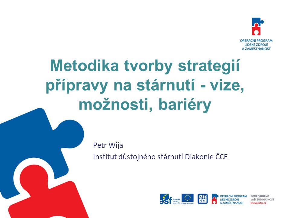 Metodika tvorby strategií přípravy na stárnutí - vize, možnosti, bariéry Petr Wija Institut důstojného stárnutí Diakonie ČCE