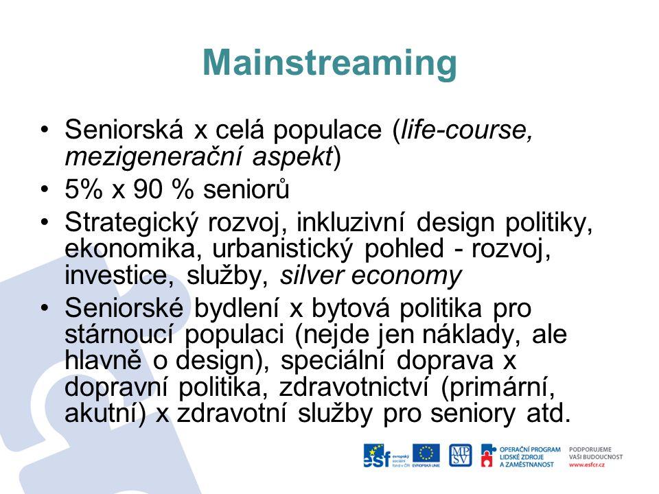 Mainstreaming Seniorská x celá populace (life-course, mezigenerační aspekt) 5% x 90 % seniorů Strategický rozvoj, inkluzivní design politiky, ekonomik