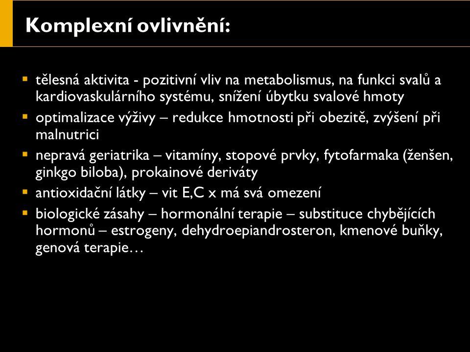 Komplexní ovlivnění:  tělesná aktivita - pozitivní vliv na metabolismus, na funkci svalů a kardiovaskulárního systému, snížení úbytku svalové hmoty  optimalizace výživy – redukce hmotnosti při obezitě, zvýšení při malnutrici  nepravá geriatrika – vitamíny, stopové prvky, fytofarmaka (ženšen, ginkgo biloba), prokainové deriváty  antioxidační látky – vit E,C x má svá omezení  biologické zásahy – hormonální terapie – substituce chybějících hormonů – estrogeny, dehydroepiandrosteron, kmenové buňky, genová terapie…
