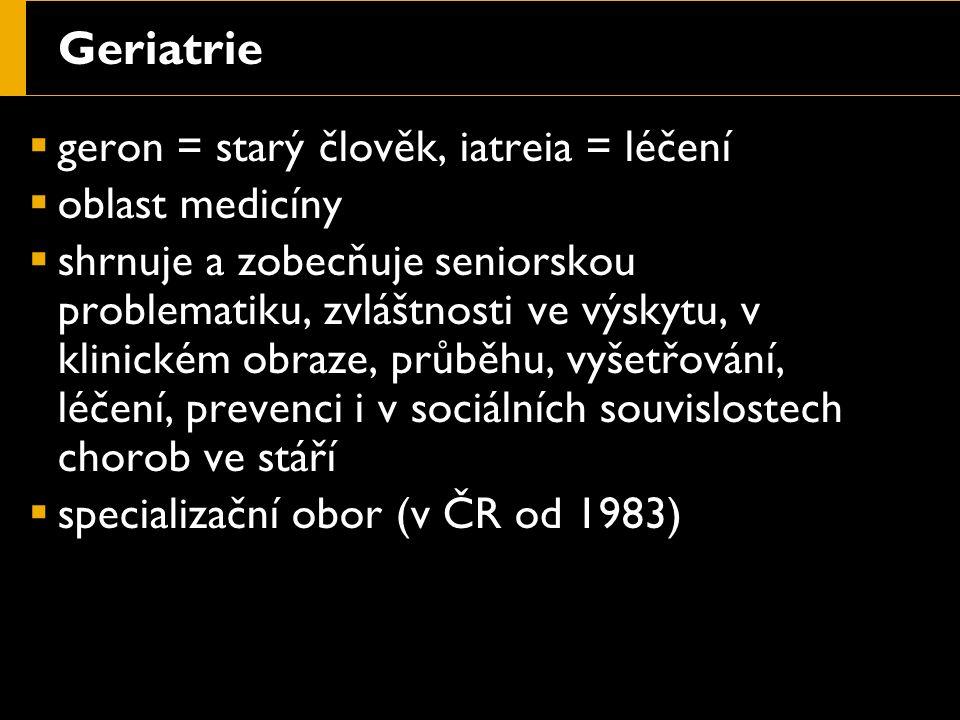 Geriatrie  geron = starý člověk, iatreia = léčení  oblast medicíny  shrnuje a zobecňuje seniorskou problematiku, zvláštnosti ve výskytu, v klinickém obraze, průběhu, vyšetřování, léčení, prevenci i v sociálních souvislostech chorob ve stáří  specializační obor (v ČR od 1983)