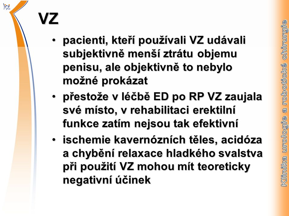 VZ pacienti, kteří používali VZ udávali subjektivně menší ztrátu objemu penisu, ale objektivně to nebylo možné prokázatpacienti, kteří používali VZ udávali subjektivně menší ztrátu objemu penisu, ale objektivně to nebylo možné prokázat přestože v léčbě ED po RP VZ zaujala své místo, v rehabilitaci erektilní funkce zatím nejsou tak efektivnípřestože v léčbě ED po RP VZ zaujala své místo, v rehabilitaci erektilní funkce zatím nejsou tak efektivní ischemie kavernózních těles, acidóza a chybění relaxace hladkého svalstva při použití VZ mohou mít teoreticky negativní účinekischemie kavernózních těles, acidóza a chybění relaxace hladkého svalstva při použití VZ mohou mít teoreticky negativní účinek
