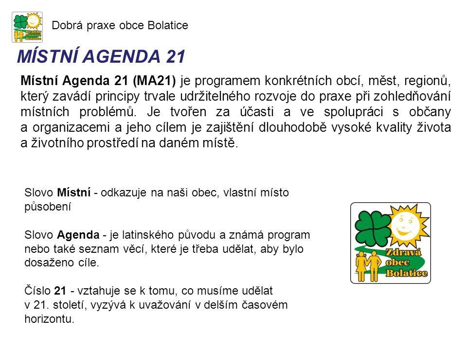 Dobrá praxe obce Bolatice MÍSTNÍ AGENDA 21 Místní Agenda 21 (MA21) je programem konkrétních obcí, měst, regionů, který zavádí principy trvale udržitelného rozvoje do praxe při zohledňování místních problémů.