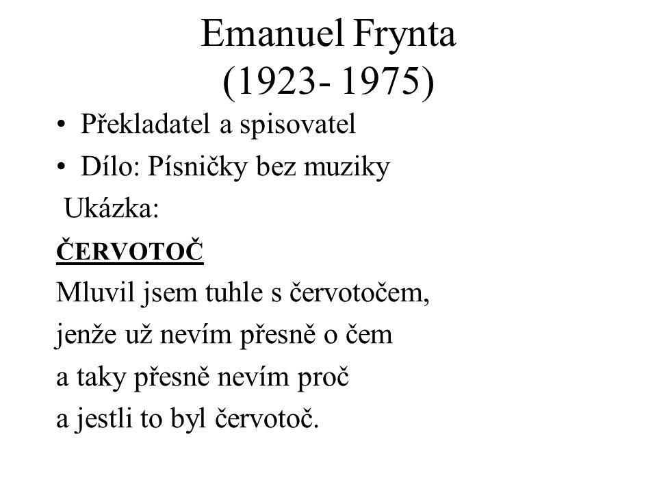 Emanuel Frynta (1923- 1975) Překladatel a spisovatel Dílo: Písničky bez muziky Ukázka: ČERVOTOČ Mluvil jsem tuhle s červotočem, jenže už nevím přesně o čem a taky přesně nevím proč a jestli to byl červotoč.