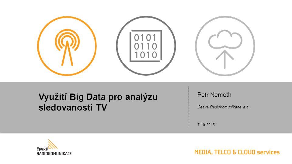 Využití Big Data pro analýzu sledovanosti TV Petr Nemeth 7.10.2015 České Radiokomunikace a.s.