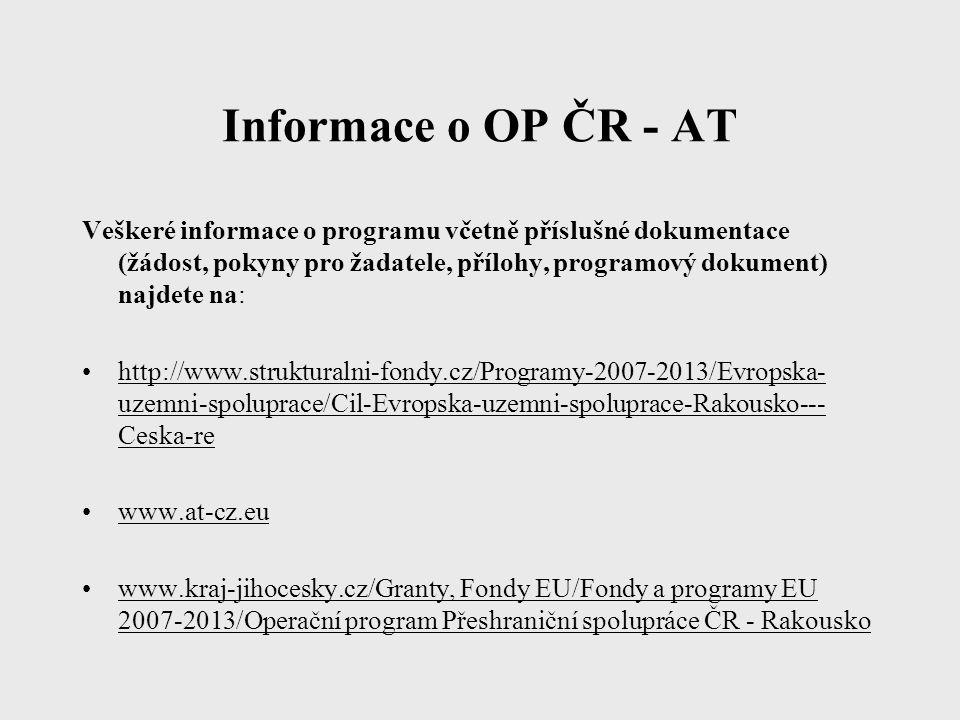 Informace o OP ČR - AT Veškeré informace o programu včetně příslušné dokumentace (žádost, pokyny pro žadatele, přílohy, programový dokument) najdete na: http://www.strukturalni-fondy.cz/Programy-2007-2013/Evropska- uzemni-spoluprace/Cil-Evropska-uzemni-spoluprace-Rakousko--- Ceska-re www.at-cz.eu www.kraj-jihocesky.cz/Granty, Fondy EU/Fondy a programy EU 2007-2013/Operační program Přeshraniční spolupráce ČR - Rakousko